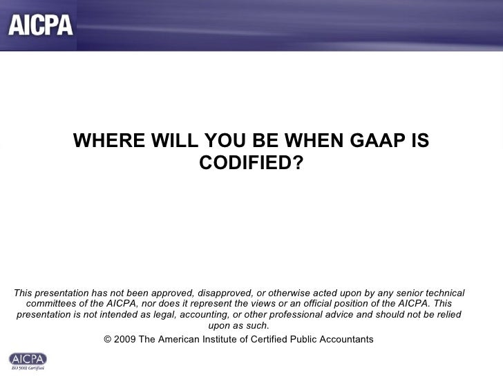 WHERE WILL YOU BE WHEN GAAP IS CODIFIED? This presentation has not been approved, disapproved, or otherwise acted upon by ...