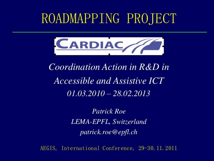 ROADMAPPING PROJECT  Coordination Action in R&D in   Accessible and Assistive ICT         01.03.2010 – 28.02.2013         ...