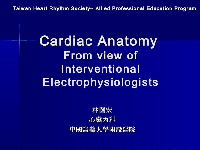 Cardiac AnatomyCardiac Anatomy From view ofFrom view of Interventional Electrophysiologists Taiwan Heart Rhythm Society~ A...