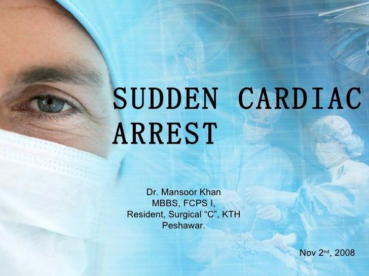 "SUDDEN CARDIAC ARREST Dr. Mansoor Khan MBBS, FCPS I, Resident, Surgical ""C"", KTH Peshawar. Nov 2 nd , 2008"