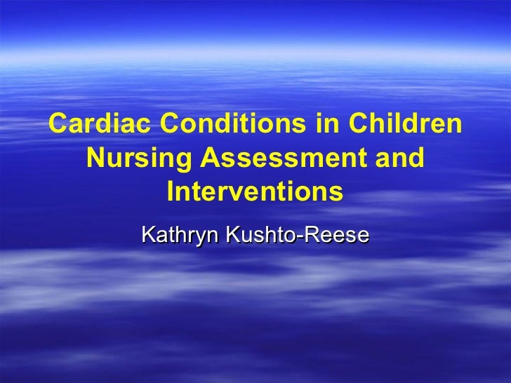 Cardiac Conditions in Children  Nursing Assessment and        Interventions      Kathryn Kushto-Reese