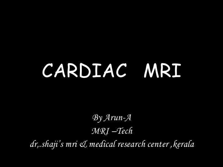 CARDIAC  MRI By Arun-A MRI –Tech dr,.shaji's mri & medical research center ,kerala