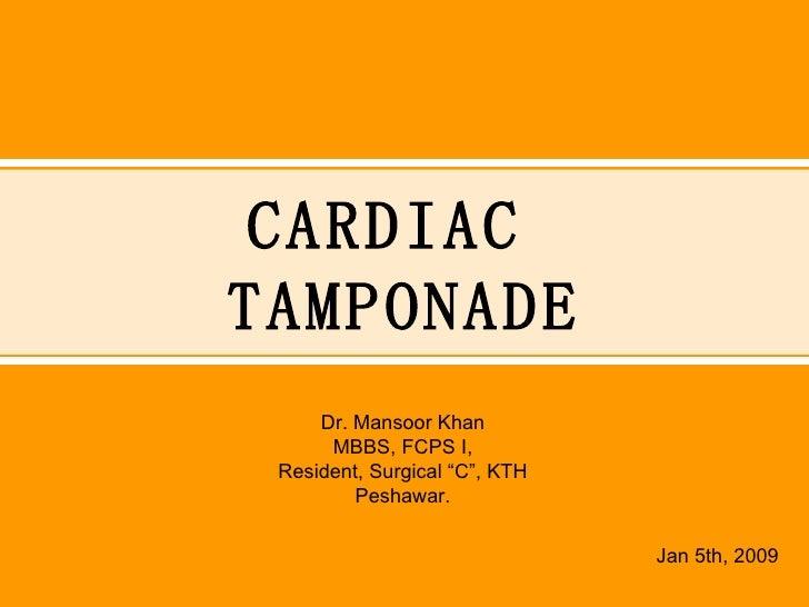 "CARDIAC  TAMPONADE Dr. Mansoor Khan MBBS, FCPS I, Resident, Surgical ""C"", KTH Peshawar. Jan 5th, 2009"