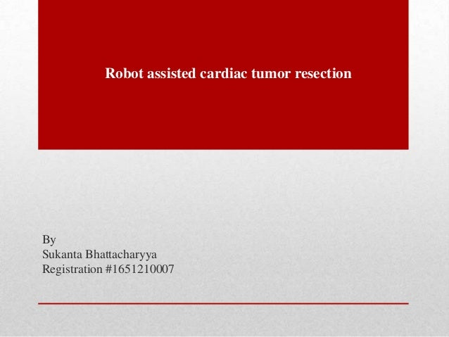 Robot assisted cardiac tumor resection By Sukanta Bhattacharyya Registration #1651210007