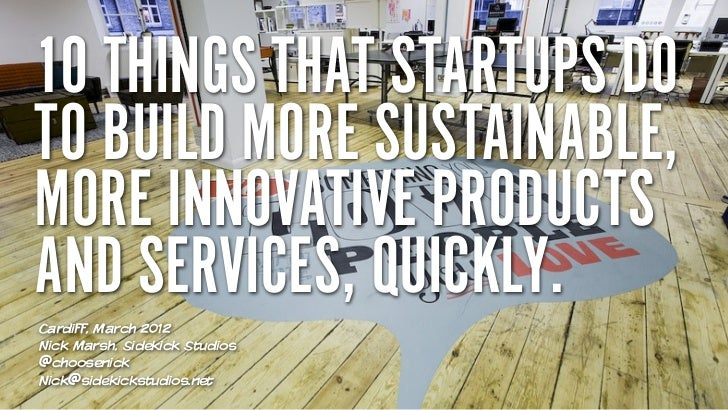 10 THINGS THAT STARTUPS DOTO BUILD MORE SUSTAINABLE,MORE INNOVATIVE PRODUCTSAND SERVICES, QUICKLY.Cardiff, March 2012Nick ...