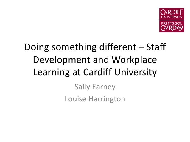Doing something different – Staff Development and Workplace Learning at Cardiff University Sally Earney Louise Harrington