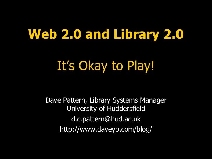 Web 2.0 and Library 2.0 It's Okay to Play! Dave Pattern, Library Systems Manager University of Huddersfield [email_address...