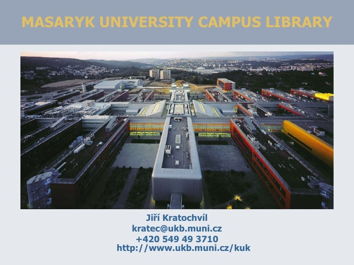 MASARYK UNIVERSITY CAMPUS LIBRARY <ul><li>Jiří Kratochvíl </li></ul><ul><li>[email_address] </li></ul><ul><li>+420 549 49 ...