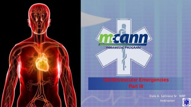 Cardiovascular Emergencies Part III Dale A. LeCrone Sr NRP Instructor
