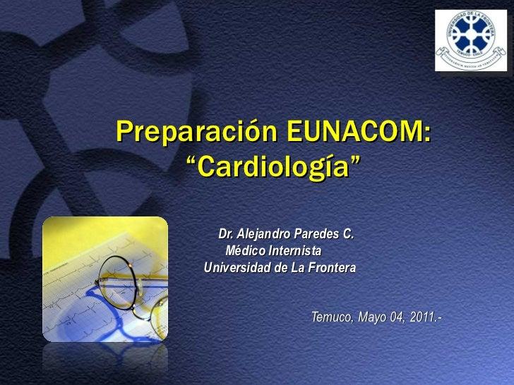 """Preparación EUNACOM: """"Cardiología"""" Dr. Alejandro Paredes C. Médico Internista Universidad de La Frontera Temuco, Mayo 04, ..."""