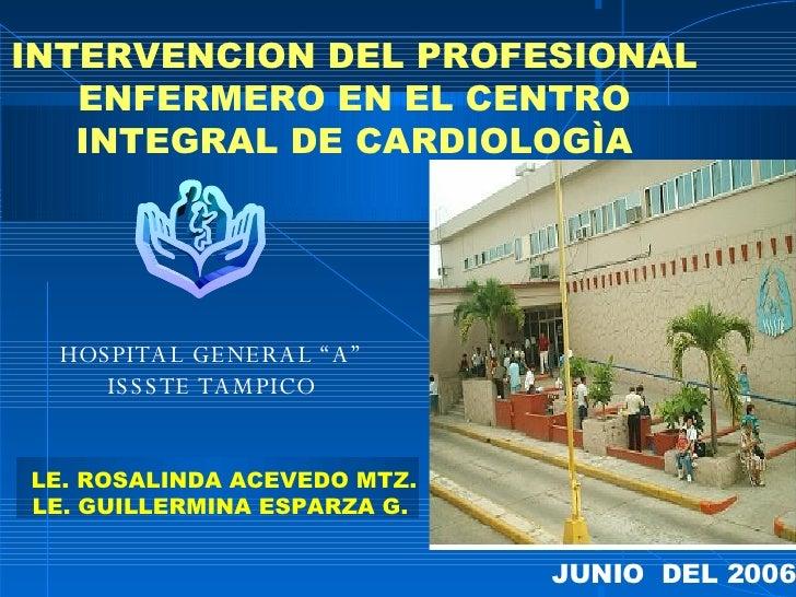 """INTERVENCION DEL PROFESIONAL ENFERMERO EN EL CENTRO INTEGRAL DE CARDIOLOGÌA JUNIO  DEL 2006  HOSPITAL GENERAL """"A"""" ISSSTE T..."""