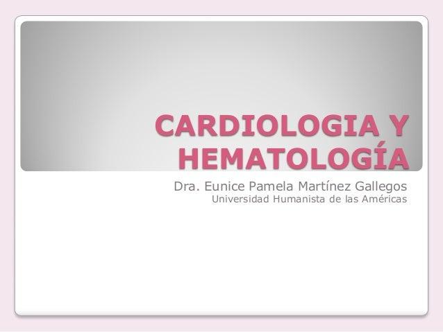 CARDIOLOGIA Y HEMATOLOGÍA Dra. Eunice Pamela Martínez Gallegos Universidad Humanista de las Américas