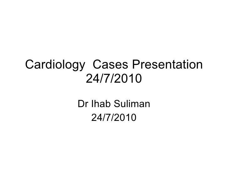 Cardiology  Cases Presentation 24/7/2010 Dr Ihab Suliman 24/7/2010