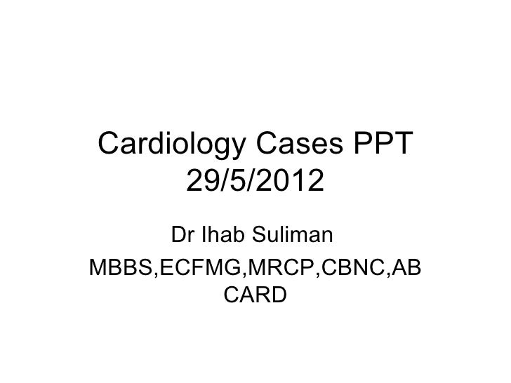 Cardiology Cases PPT      29/5/2012      Dr Ihab SulimanMBBS,ECFMG,MRCP,CBNC,AB           CARD