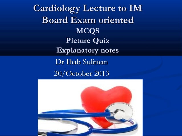 Cardiology Lecture to IM Board Exam oriented MCQS Picture Quiz Explanatory notes Dr Ihab Suliman 20/October 2013