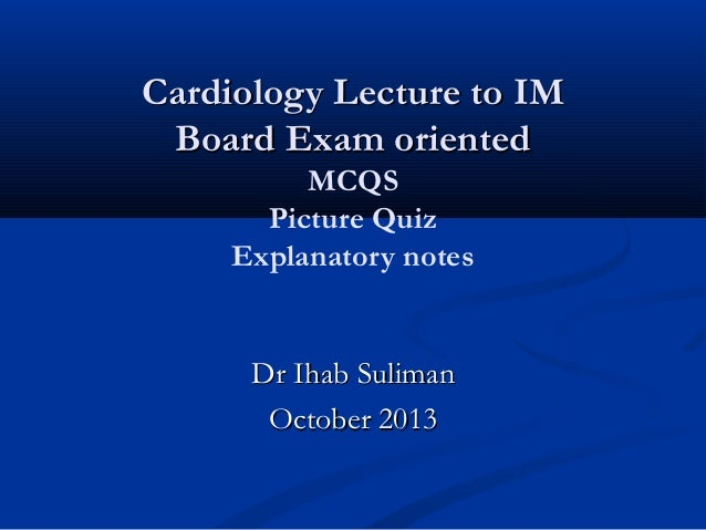 Cardiology Lecture to IM Board Exam oriented MCQS Picture Quiz Explanatory notes  Dr Ihab Suliman October 2013