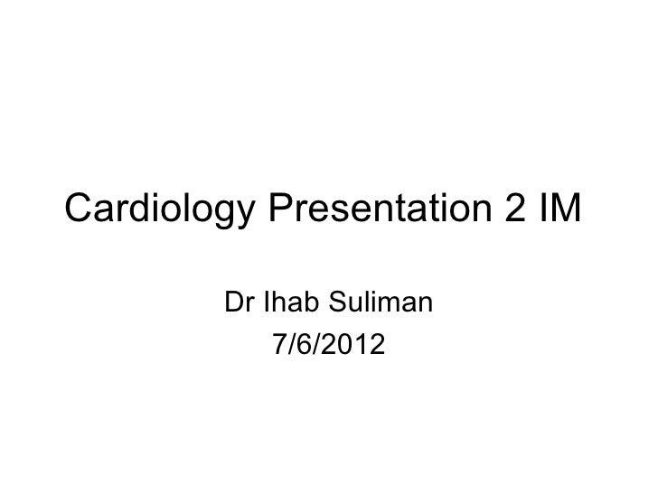 Cardiology Presentation 2 IM        Dr Ihab Suliman            7/6/2012