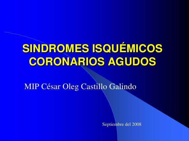 SINDROMES ISQUÉMICOS  CORONARIOS AGUDOS  MIP César Oleg Castillo Galindo                         Septiembre del 2008