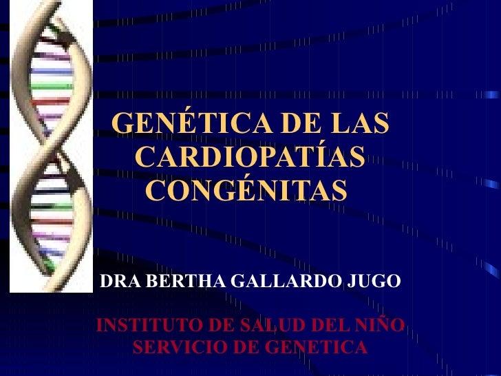 GENÉTICA DE LAS CARDIOPATÍAS CONGÉNITAS  DRA BERTHA GALLARDO JUGO INSTITUTO DE SALUD DEL NIÑO SERVICIO DE GENETICA