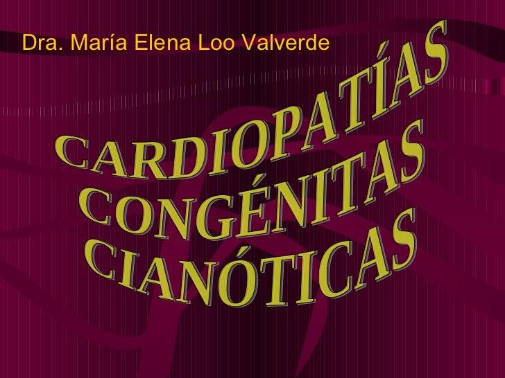 CARDIOPATÍAS CONGÉNITAS  CIANÓTICAS Dra. María Elena Loo Valverde
