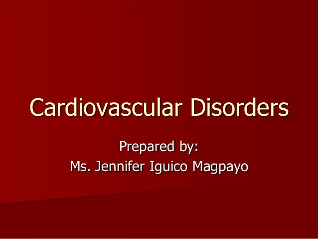 Prepared by:Ms. Jennifer Iguico MagpayoCardiovascular Disorders