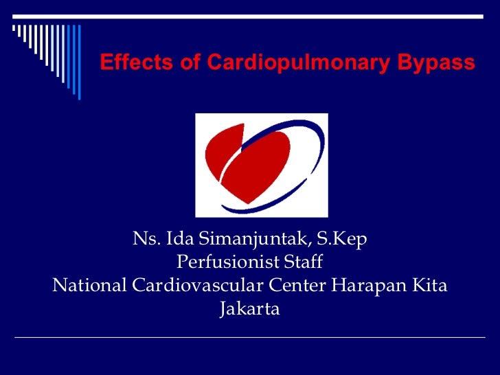 Effects of Cardiopulmonary Bypass         Ns. Ida Simanjuntak, S.Kep              Perfusionist StaffNational Cardiovascula...