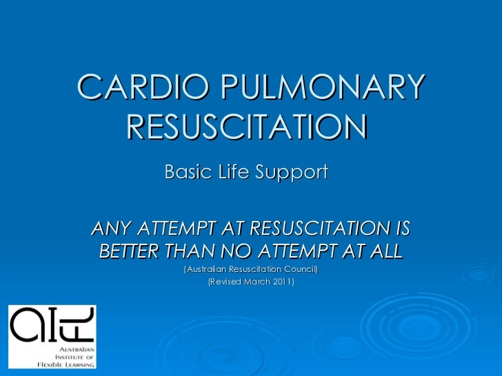 CARDIO PULMONARY RESUSCITATION  Basic Life Support   ANY ATTEMPT AT RESUSCITATION IS BETTER THAN NO ATTEMPT AT ALL (Austra...