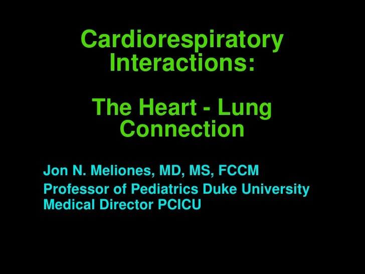 Cardiorespiratory        Interactions:        The Heart - Lung          Connection Jon N. Meliones, MD, MS, FCCM Professor...