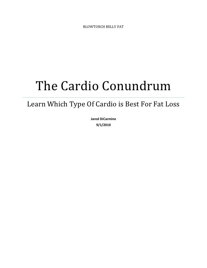 Blowtorch Belly fatThe Cardio ConundrumLearn Which Type Of Cardio is Best For Fat LossJared DiCarmine9/1/2010<br />Cardio ...