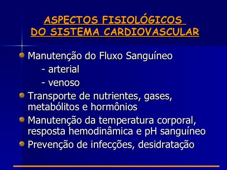 ASPECTOS FISIOLÓGICOSDO SISTEMA CARDIOVASCULARManutenção do Fluxo Sanguíneo   - arterial   - venosoTransporte de nutriente...