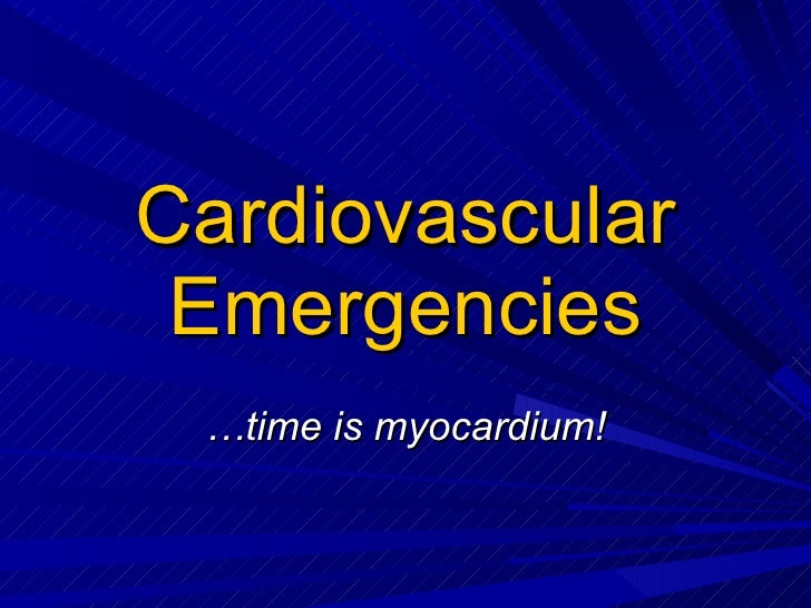 Cardiovascular Emergencies … time is myocardium!