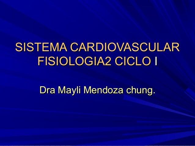 SISTEMA CARDIOVASCULAR   FISIOLOGIA2 CICLO I   Dra Mayli Mendoza chung.