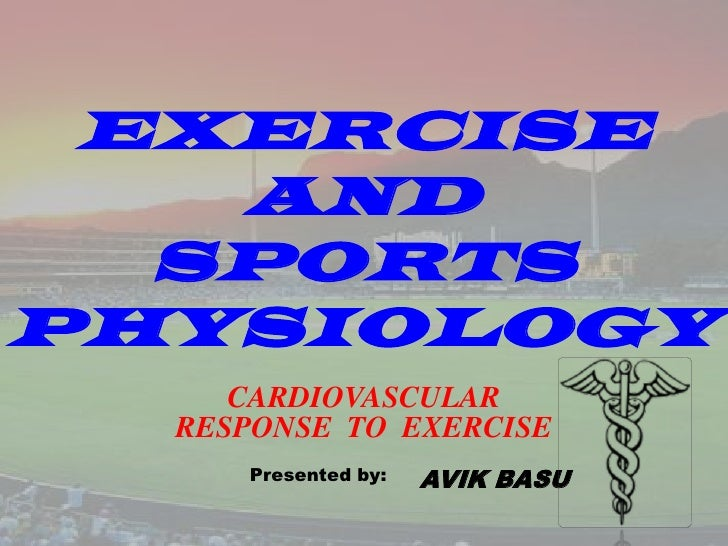 EXERCISE AND SPORTS PHYSIOLOGY<br />CARDIOVASCULARRESPONSE  TO  EXERCISE<br />Presented by:<br />AVIK BASU<br />