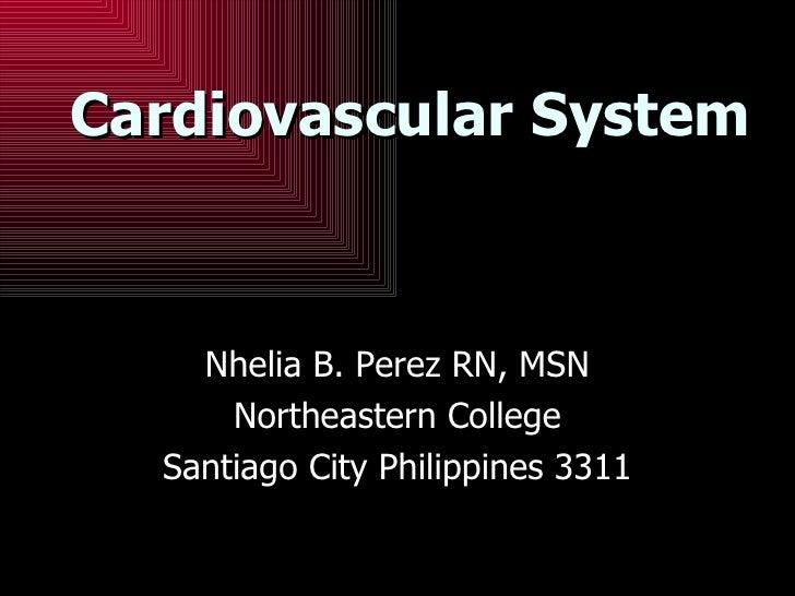 Cardiovascular System Nhelia B. Perez RN, MSN Northeastern College Santiago City Philippines 3311