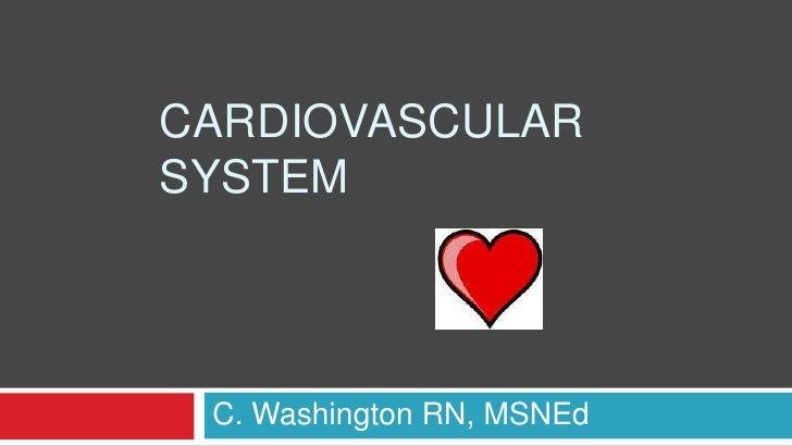 Cardiovascular System<br />C. Washington RN, MSNEd<br />