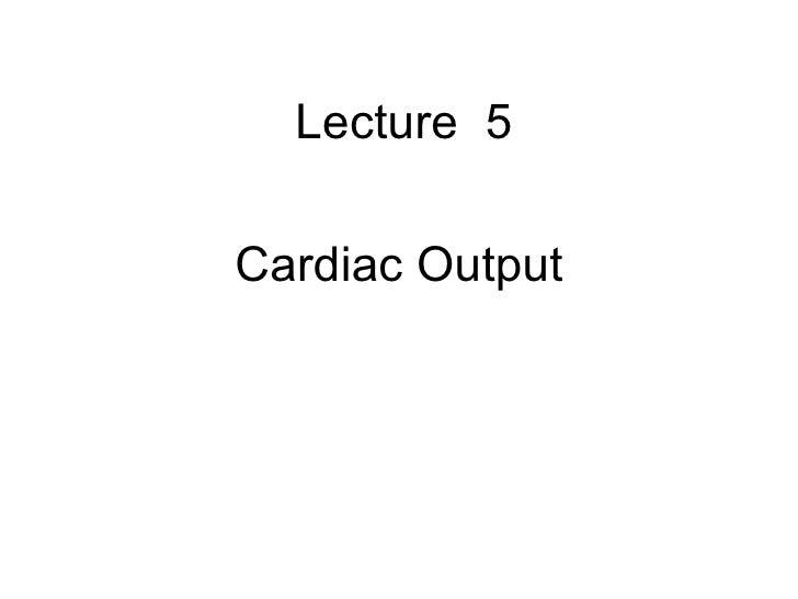 <ul><li>Lecture  5 </li></ul><ul><li>Cardiac Output </li></ul>