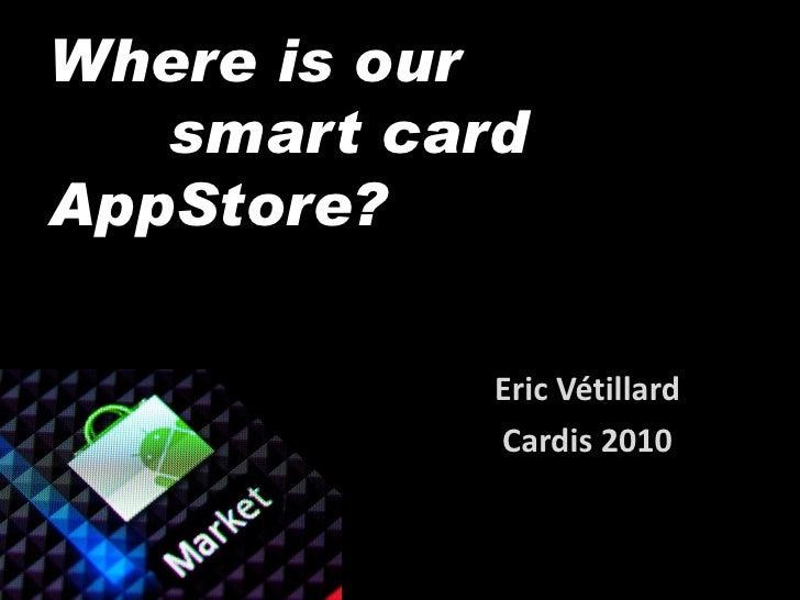 Where is our    smart card AppStore?              Eric Vétillard             Cardis 2010