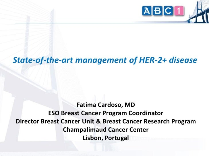 State-of-the-art management of HER-2+ disease                     Fatima Cardoso, MD           ESO Breast Cancer Program C...