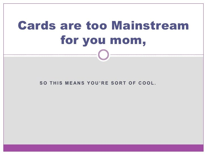 Cards are too Mainstream      for you mom,   SO THIS MEANS YOU'RE SORT OF COOL.