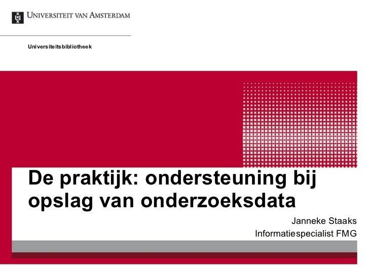 De praktijk: ondersteuning bij opslag van onderzoeksdata Janneke Staaks Informatiespecialist FMG Universiteitsbibliotheek