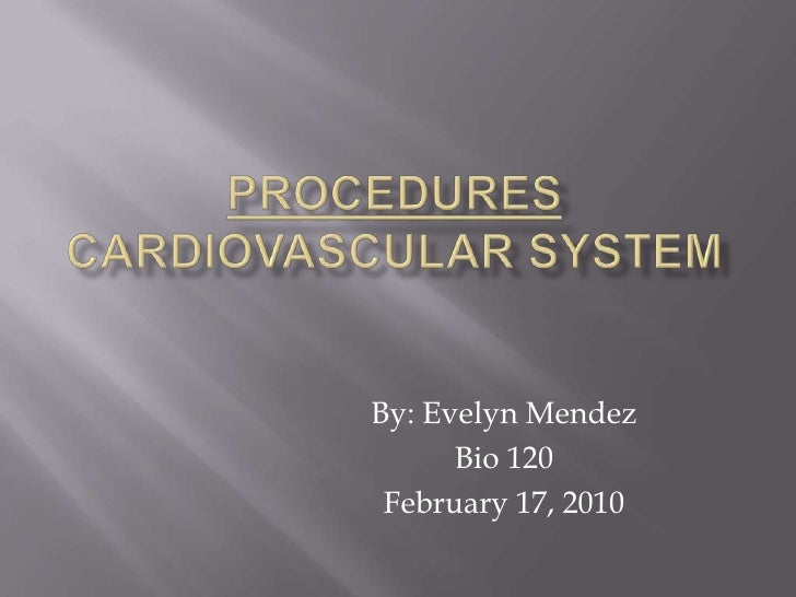 Procedurescardiovascular system<br />By: Evelyn Mendez<br />Bio 120<br />February 17, 2010<br />