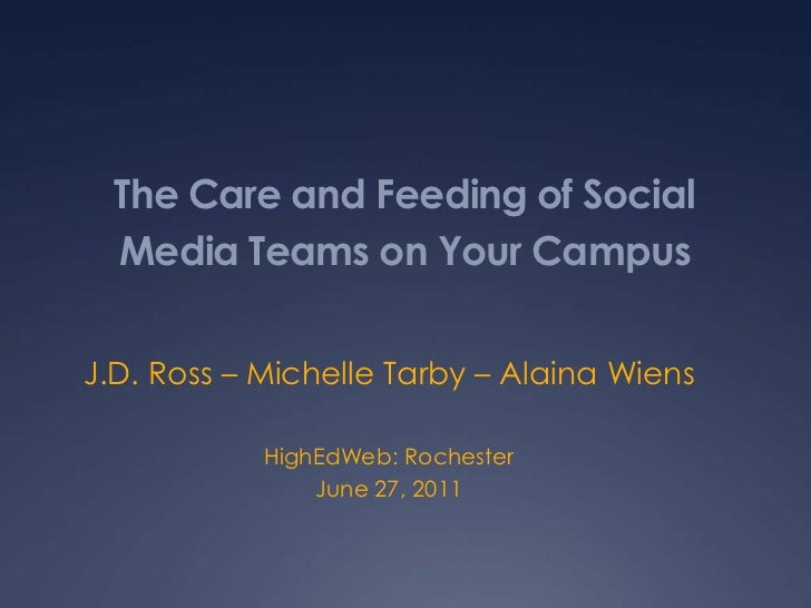 The Care and Feeding of Social Media Teams on Your Campus<br />J.D. Ross – Michelle Tarby – AlainaWiens<br />HighEdWeb: Ro...