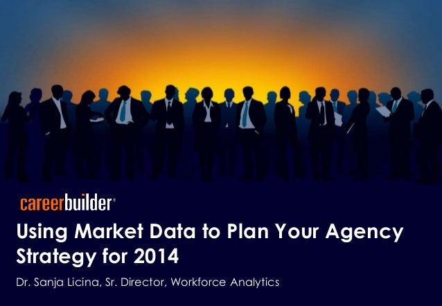 Using Market Data to Plan Your Agency Strategy for 2014 Dr. Sanja Licina, Sr. Director, Workforce Analytics