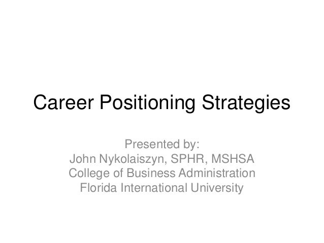 Career Positioning Strategies Presented by: John Nykolaiszyn, SPHR, MSHSA College of Business Administration Florida Inter...