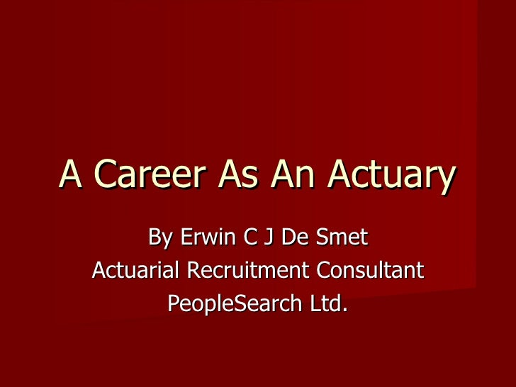 A Career As An Actuary By Erwin C J De Smet Actuarial Recruitment Consultant PeopleSearch Ltd.