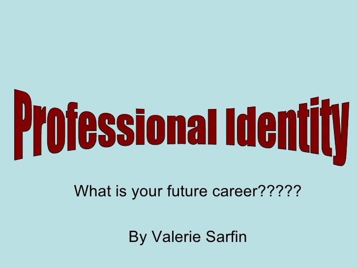 What is your future career????? By Valerie Sarfin Professional Identity
