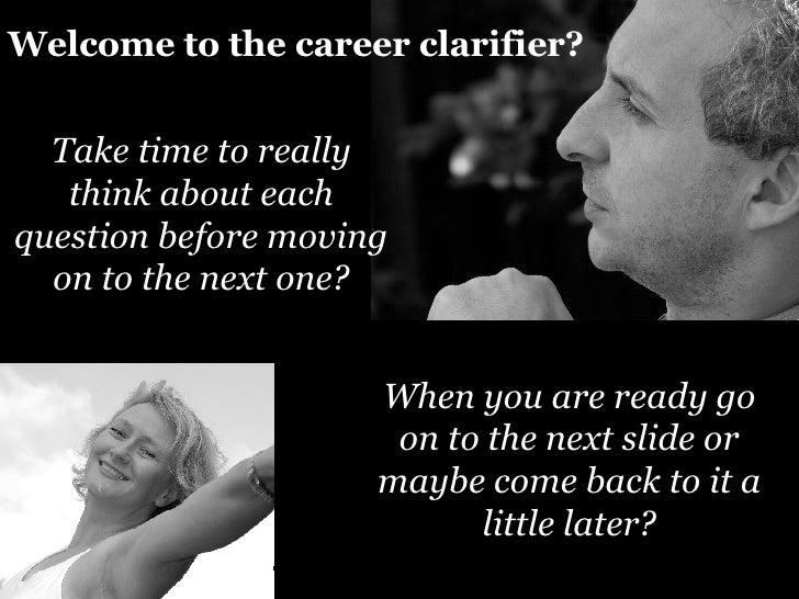 Welcome to the career clarifier? Take time to really think about each question before moving on to the next one? When you ...