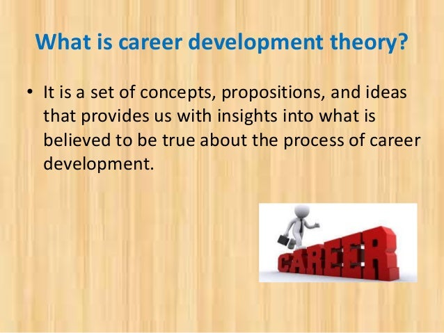 career development theories 5 career development 1 theories of career development although many theories have been presented to explain how career development occurs five theories are most influential today.