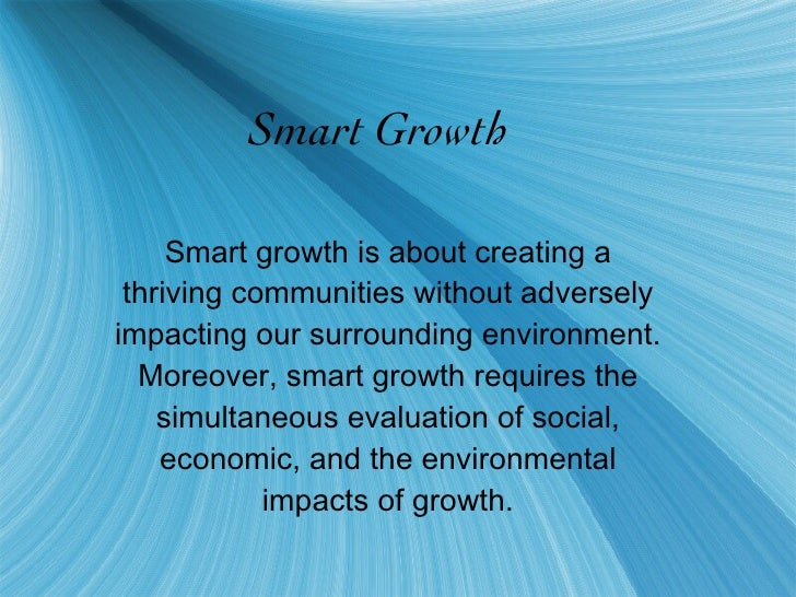 Smart Growth Smart growth is about creating a thriving communities without adversely impacting our surrounding environment...