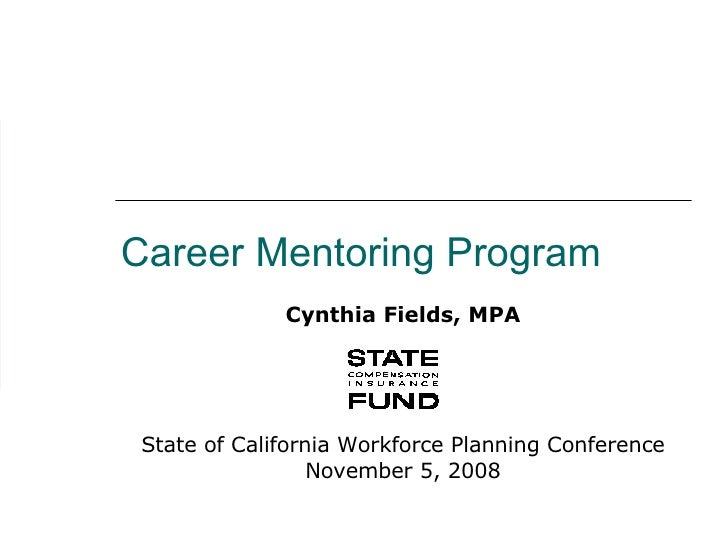 Career Mentoring Program Cynthia Fields, MPA State of California Workforce Planning Conference November 5, 2008